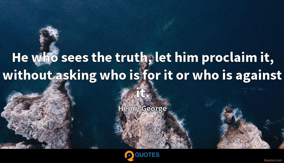 He who sees the truth, let him proclaim it, without asking who is for it or who is against it.