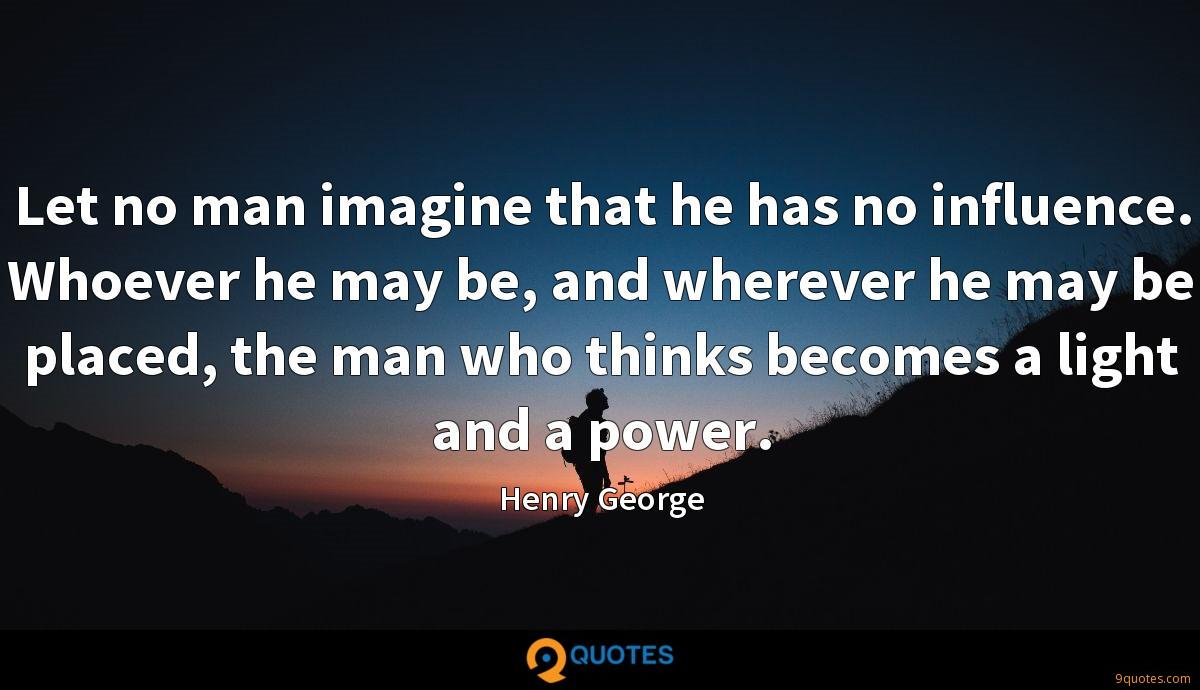 Let no man imagine that he has no influence. Whoever he may be, and wherever he may be placed, the man who thinks becomes a light and a power.