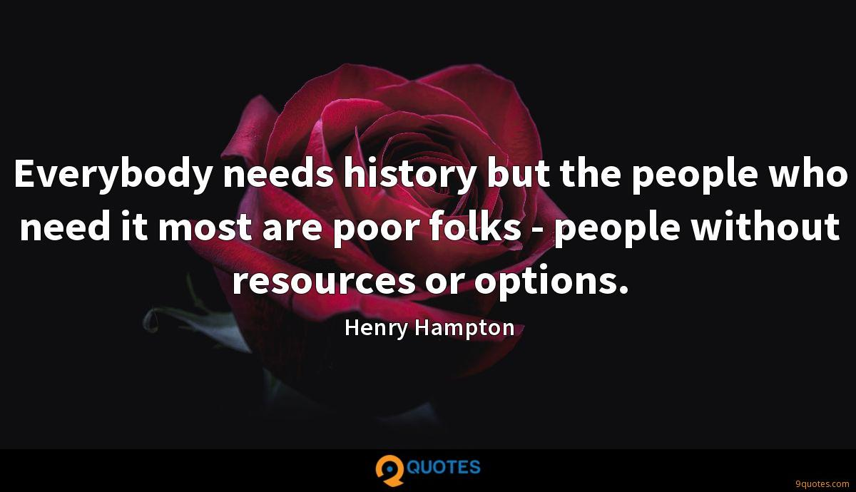Everybody needs history but the people who need it most are poor folks - people without resources or options.