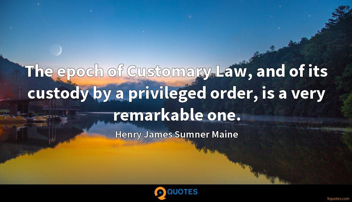 The epoch of Customary Law, and of its custody by a privileged order, is a very remarkable one.
