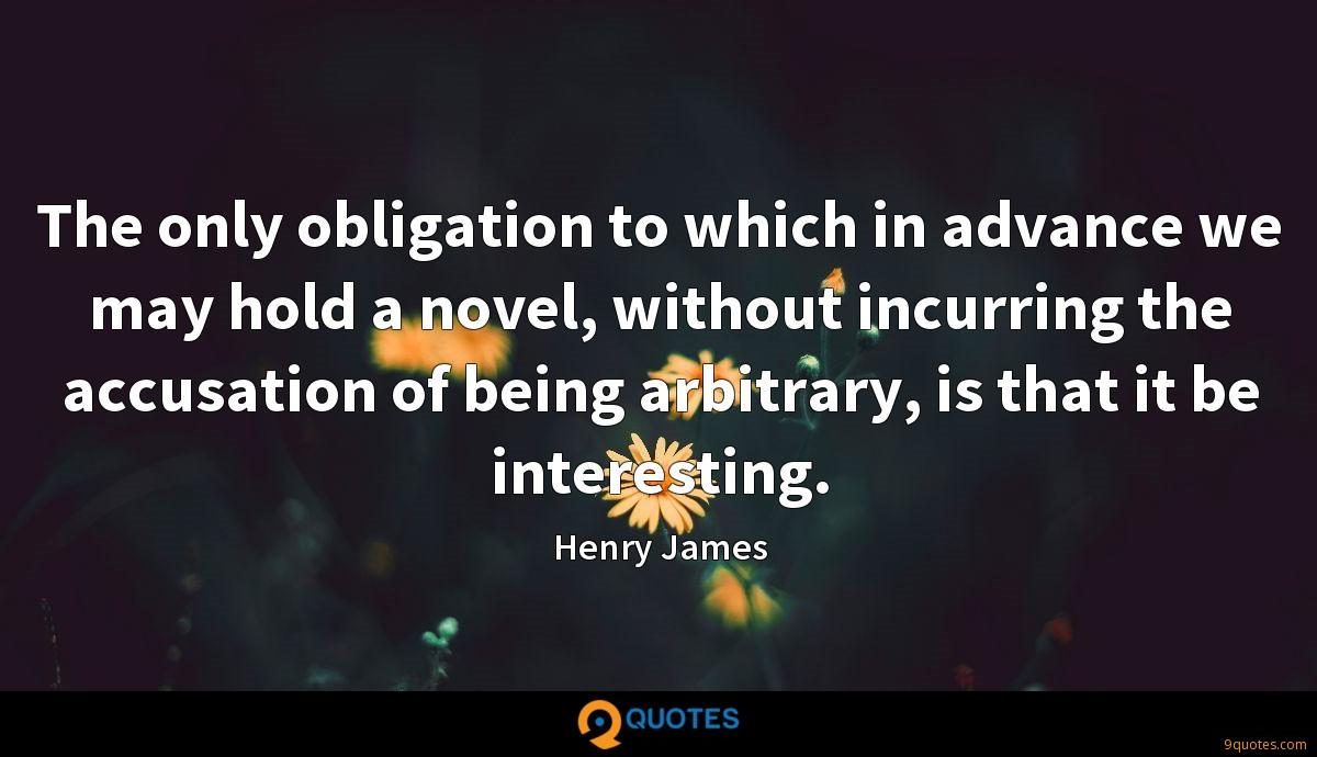 The only obligation to which in advance we may hold a novel, without incurring the accusation of being arbitrary, is that it be interesting.