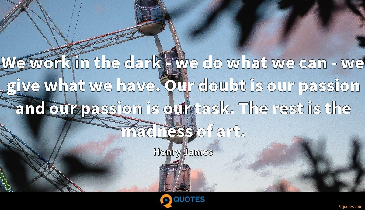 We work in the dark - we do what we can - we give what we have. Our doubt is our passion and our passion is our task. The rest is the madness of art.