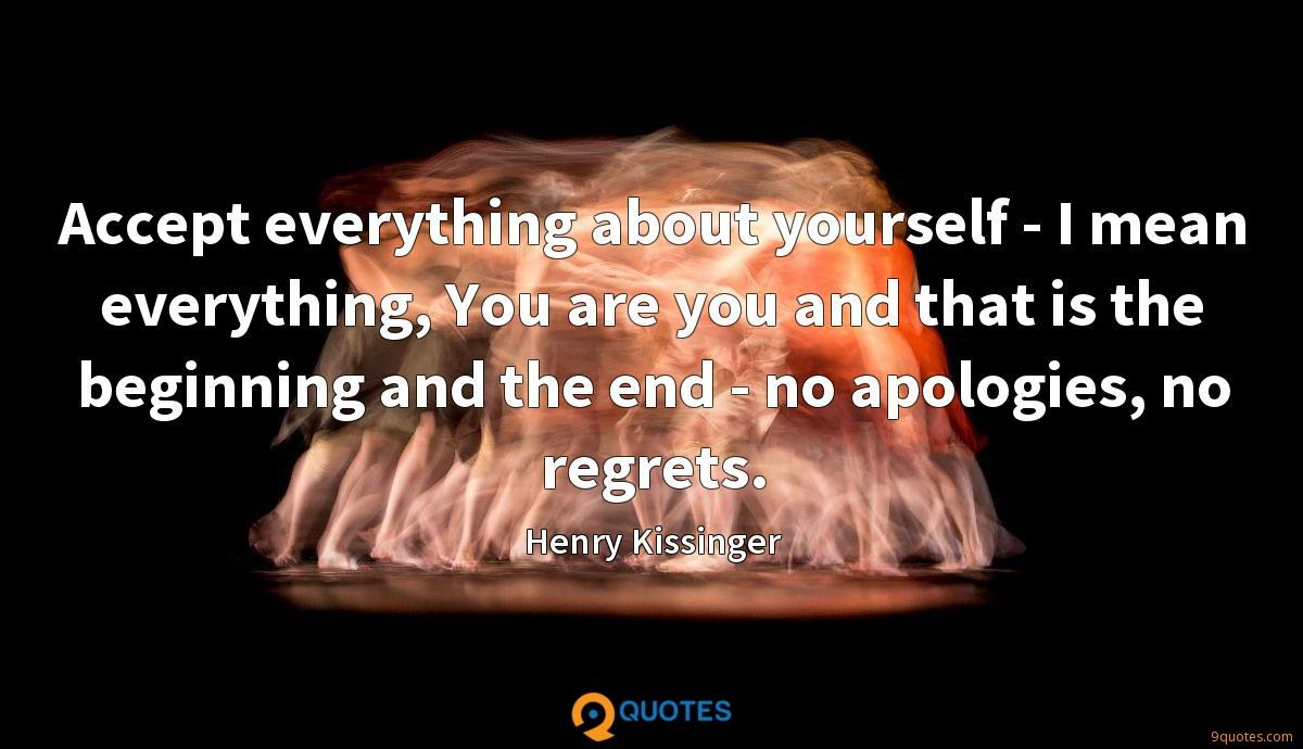 Accept everything about yourself - I mean everything, You are you and that is the beginning and the end - no apologies, no regrets.