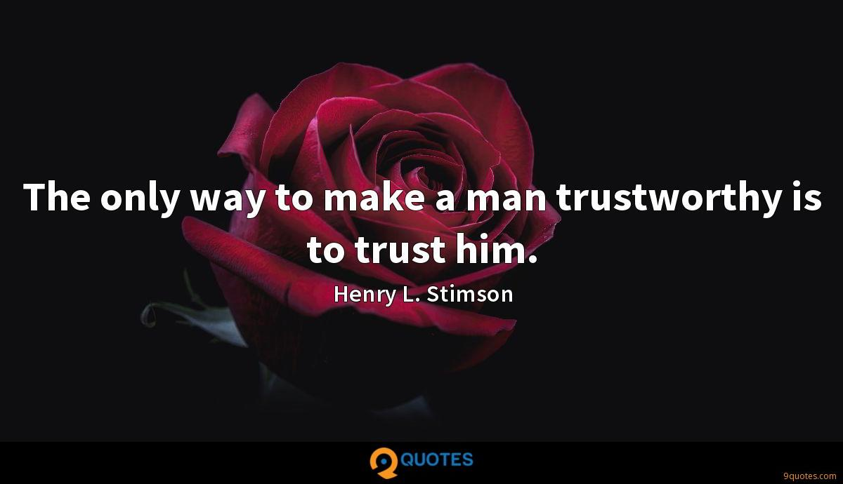 The only way to make a man trustworthy is to trust him.