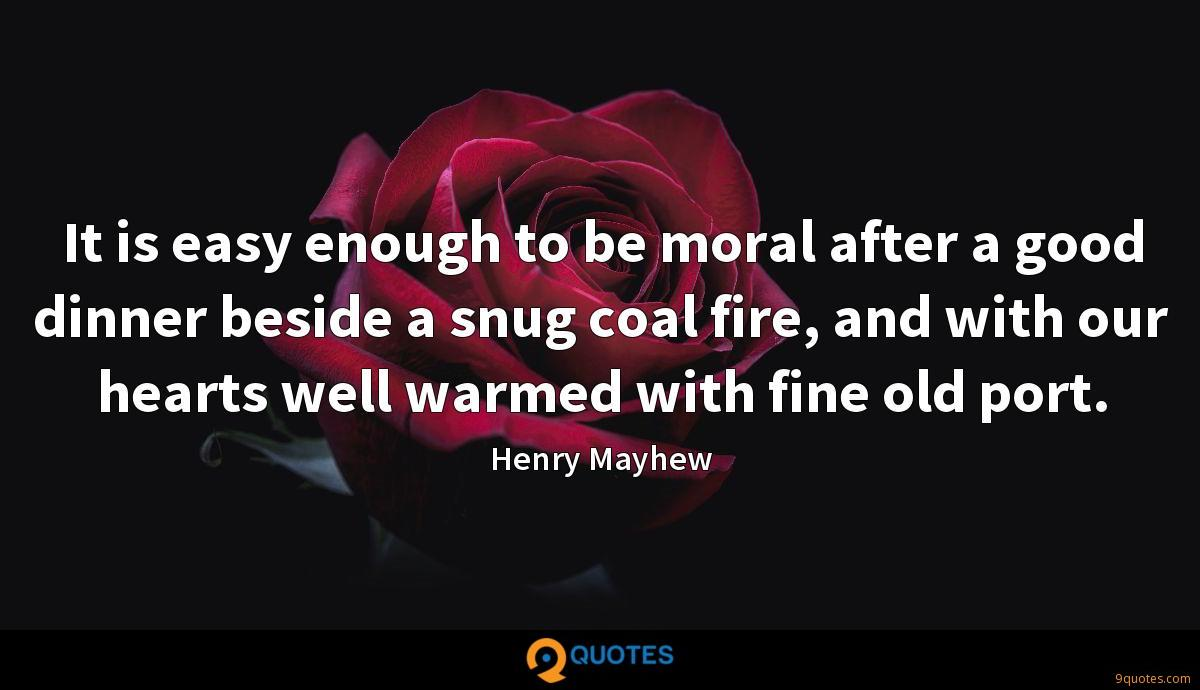 It is easy enough to be moral after a good dinner beside a snug coal fire, and with our hearts well warmed with fine old port.