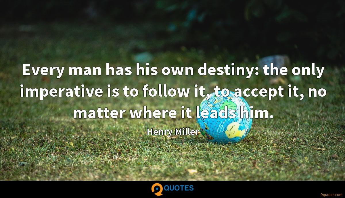 Every man has his own destiny: the only imperative is to follow it, to accept it, no matter where it leads him.