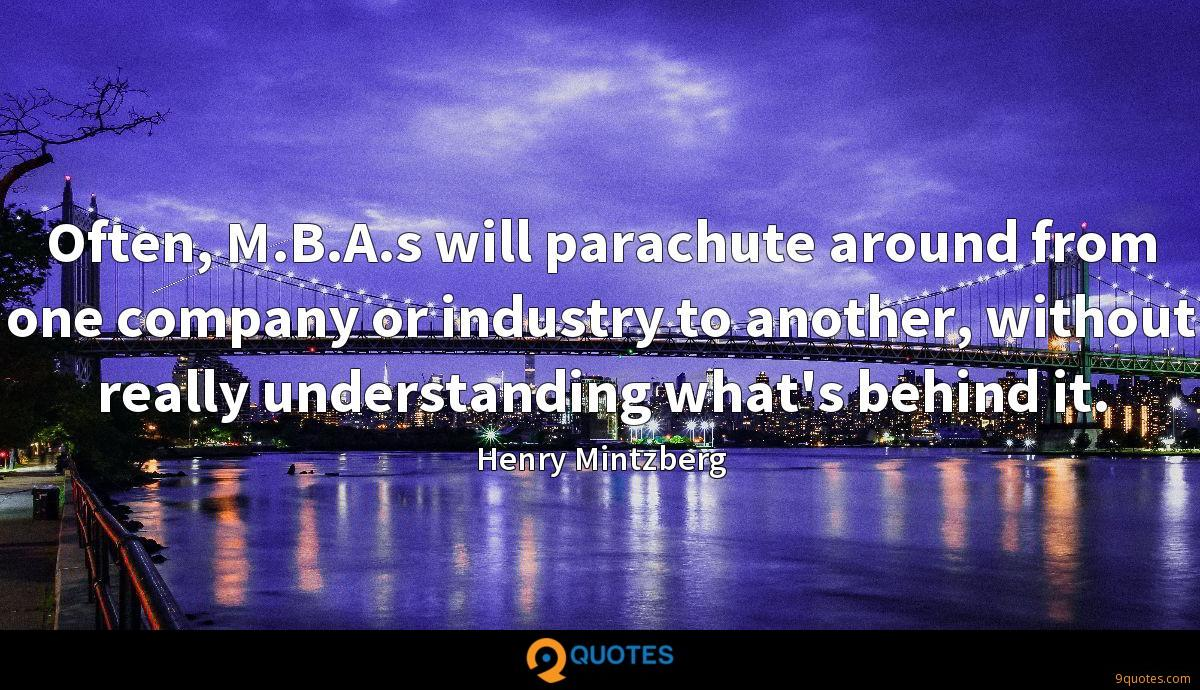 Often, M.B.A.s will parachute around from one company or industry to another, without really understanding what's behind it.