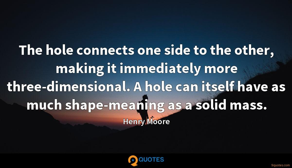 The hole connects one side to the other, making it immediately more three-dimensional. A hole can itself have as much shape-meaning as a solid mass.