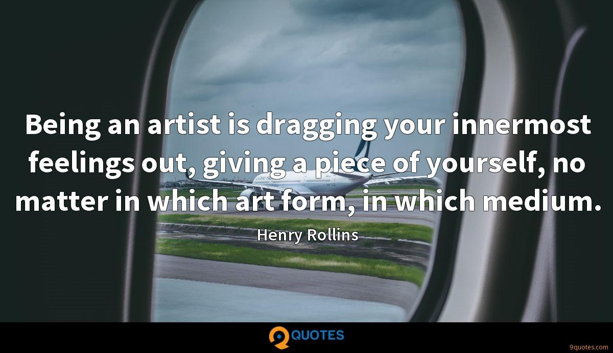 Being an artist is dragging your innermost feelings out, giving a piece of yourself, no matter in which art form, in which medium.