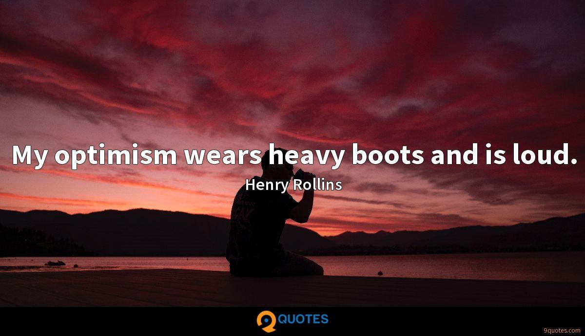 My optimism wears heavy boots and is loud.