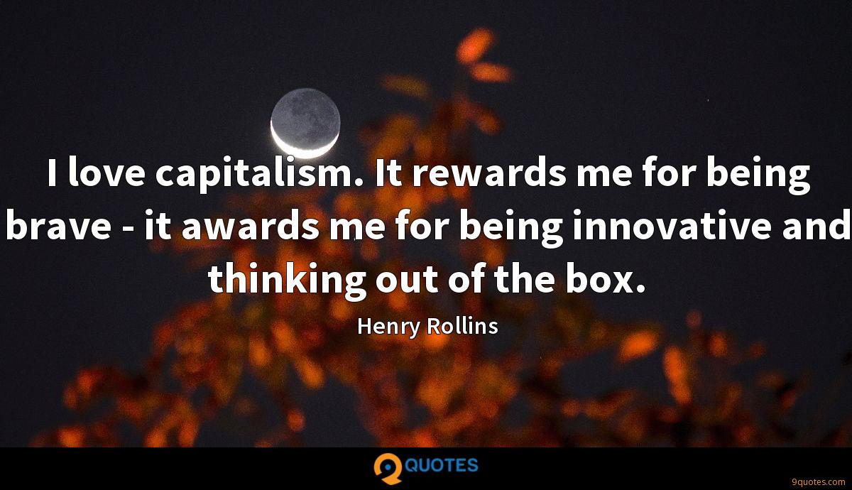 I love capitalism. It rewards me for being brave - it awards me for being innovative and thinking out of the box.