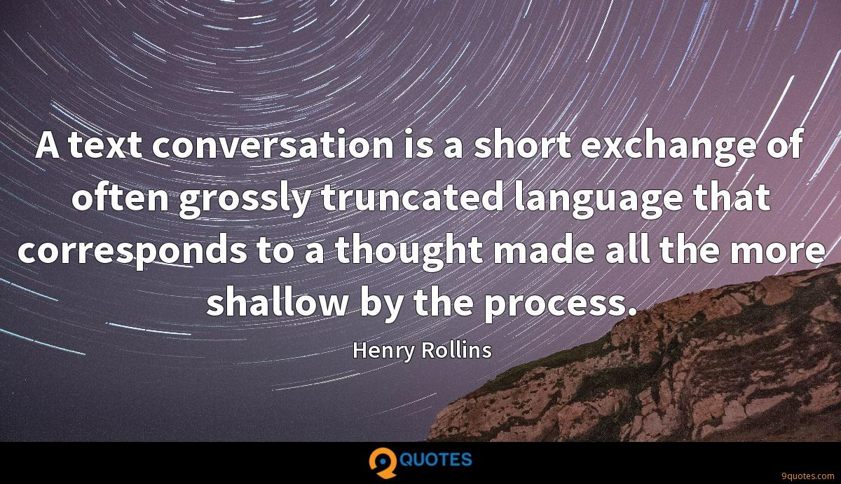A text conversation is a short exchange of often grossly truncated language that corresponds to a thought made all the more shallow by the process.