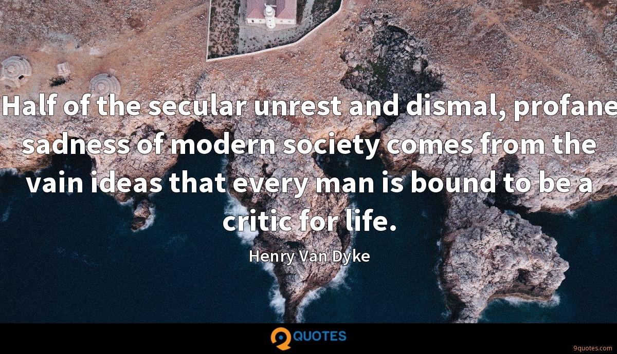 Half of the secular unrest and dismal, profane sadness of modern society comes from the vain ideas that every man is bound to be a critic for life.