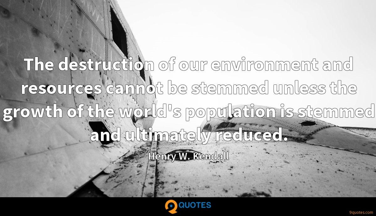The destruction of our environment and resources cannot be stemmed unless the growth of the world's population is stemmed and ultimately reduced.