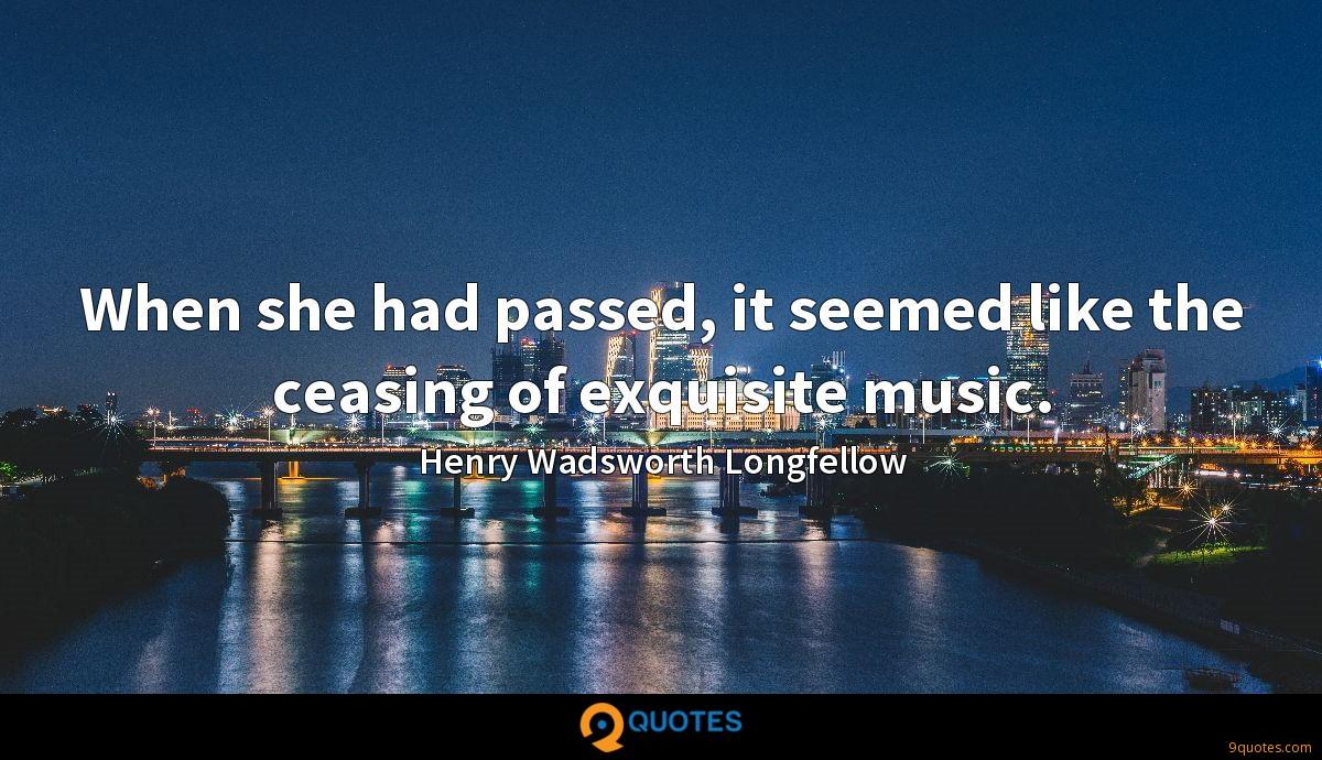 When she had passed, it seemed like the ceasing of exquisite music.