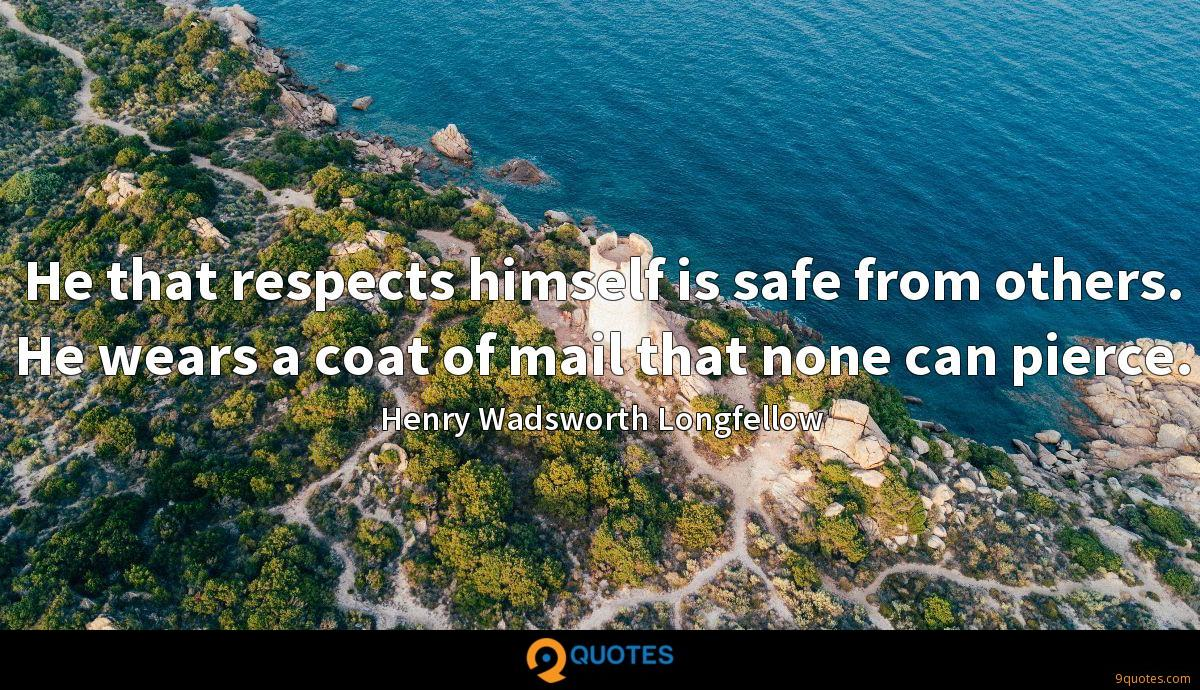 He that respects himself is safe from others. He wears a coat of mail that none can pierce.
