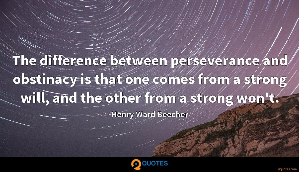 The difference between perseverance and obstinacy is that one comes from a strong will, and the other from a strong won't.