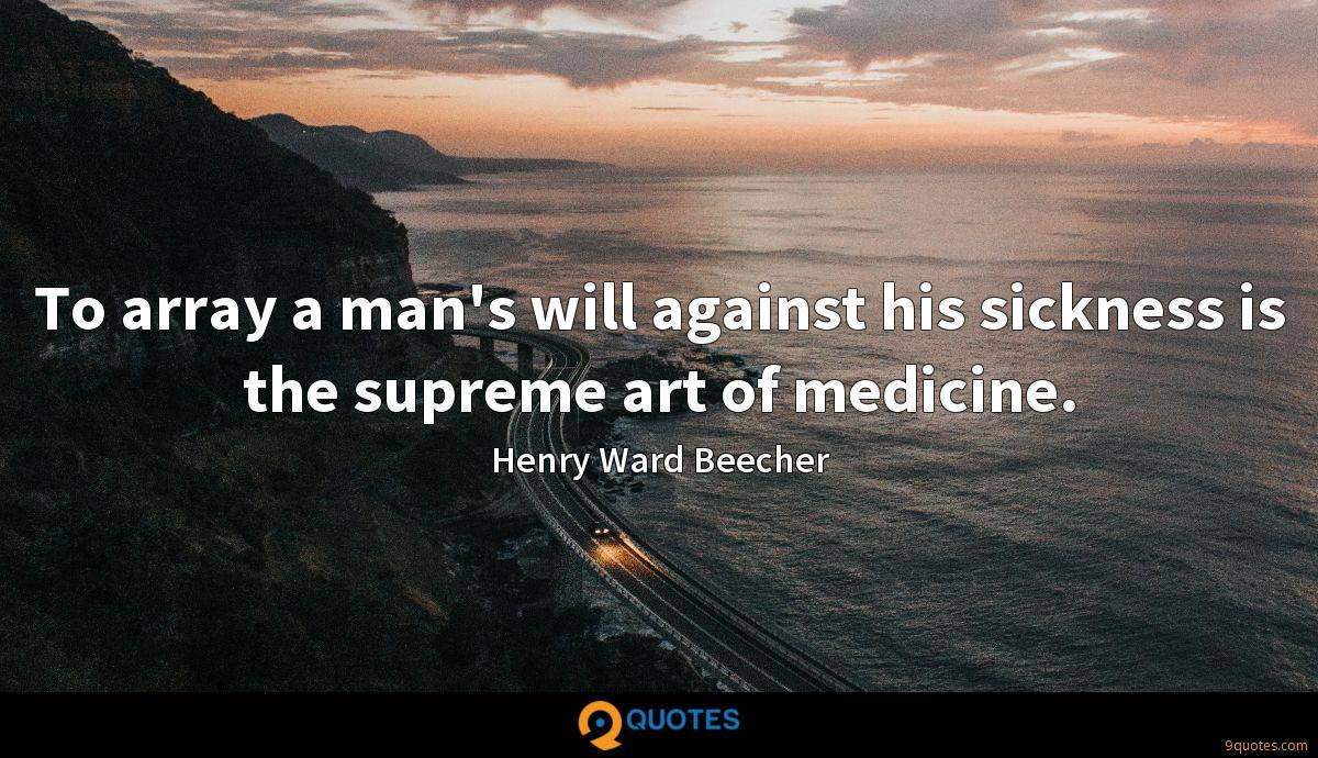 To array a man's will against his sickness is the supreme art of medicine.