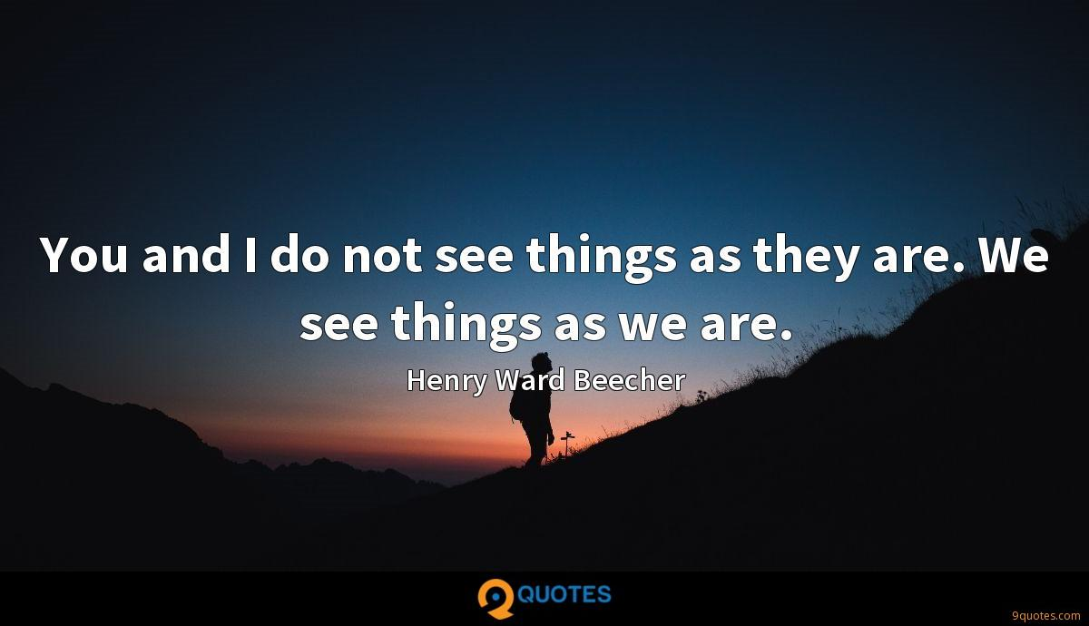 You and I do not see things as they are. We see things as we are.