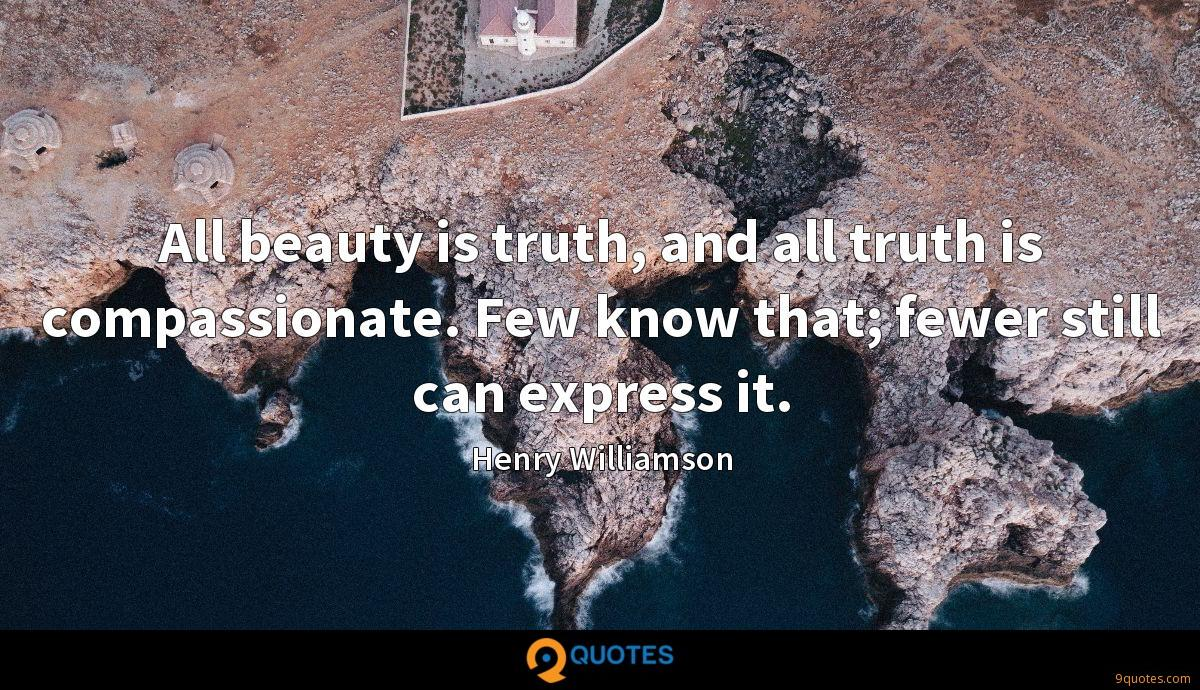 All beauty is truth, and all truth is compassionate. Few know that; fewer still can express it.