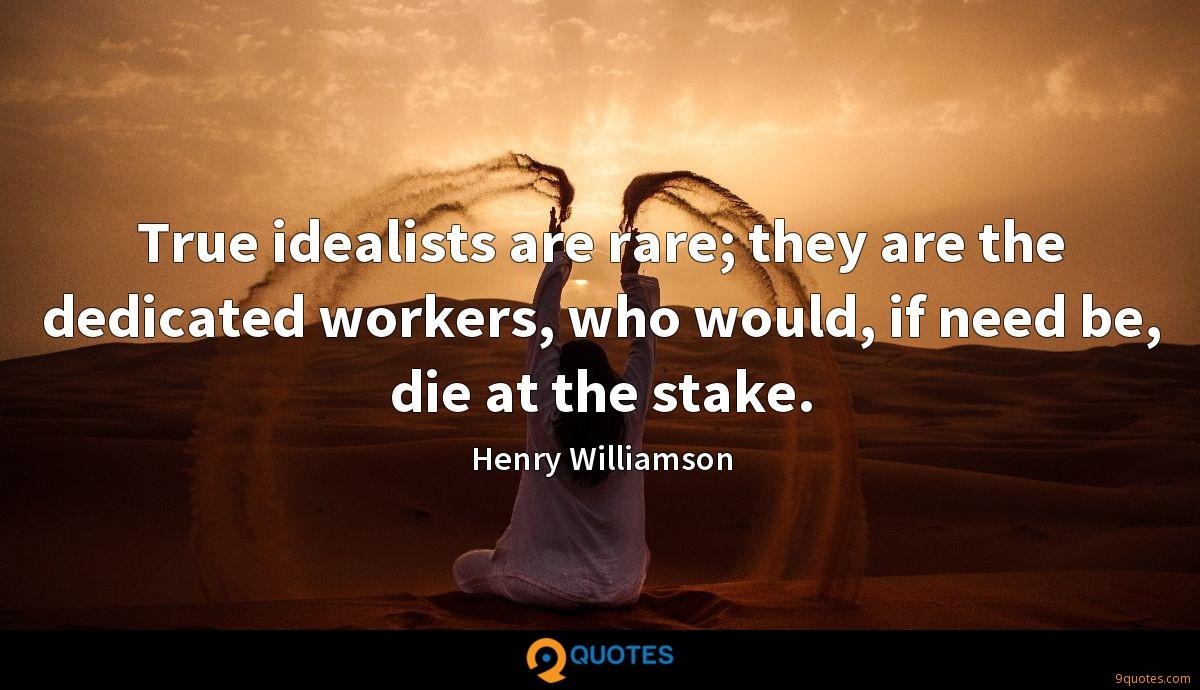 True idealists are rare; they are the dedicated workers, who would, if need be, die at the stake.