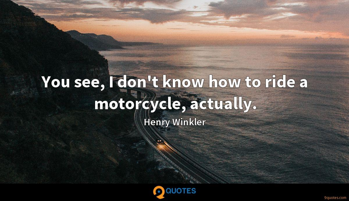 You see, I don't know how to ride a motorcycle, actually.