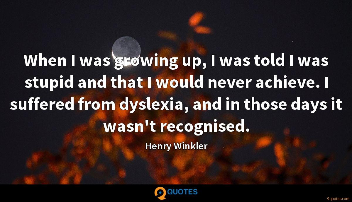 When I was growing up, I was told I was stupid and that I would never achieve. I suffered from dyslexia, and in those days it wasn't recognised.