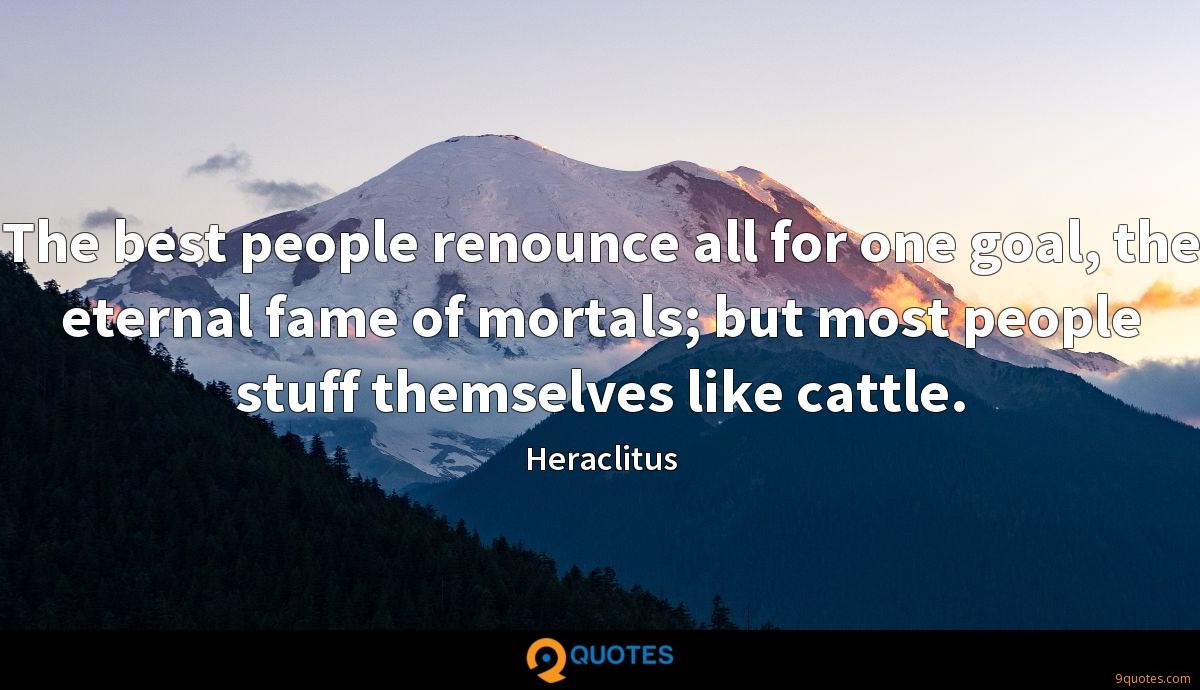 The best people renounce all for one goal, the eternal fame of mortals; but most people stuff themselves like cattle.