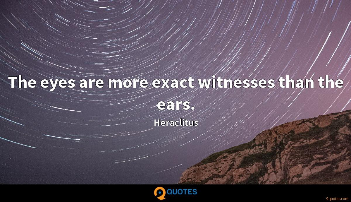 The eyes are more exact witnesses than the ears.