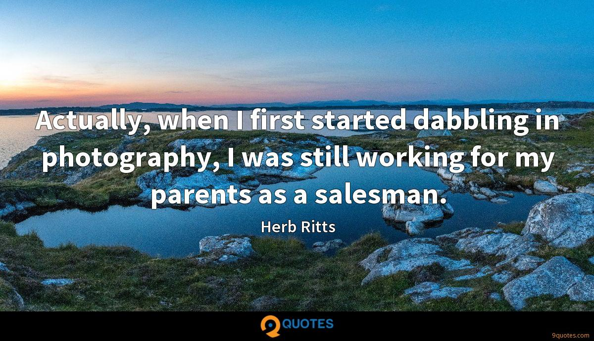 Actually, when I first started dabbling in photography, I was still working for my parents as a salesman.