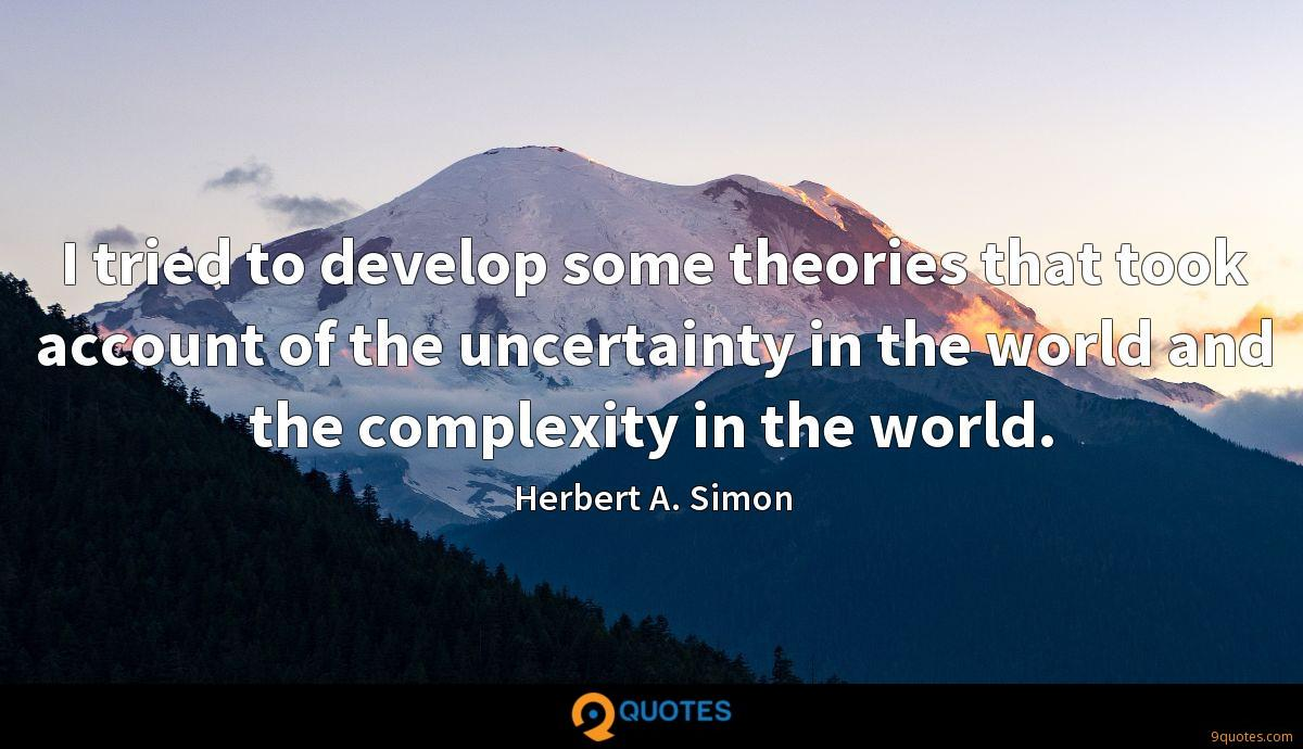 I tried to develop some theories that took account of the uncertainty in the world and the complexity in the world.