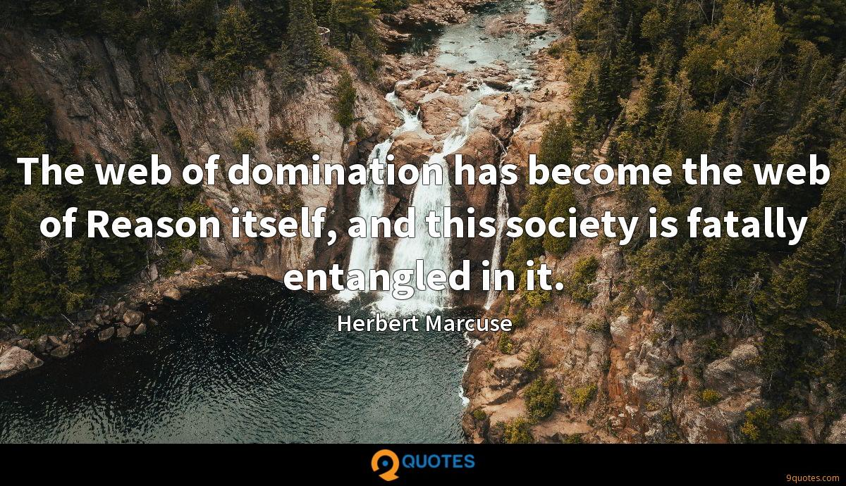The web of domination has become the web of Reason itself, and this society is fatally entangled in it.