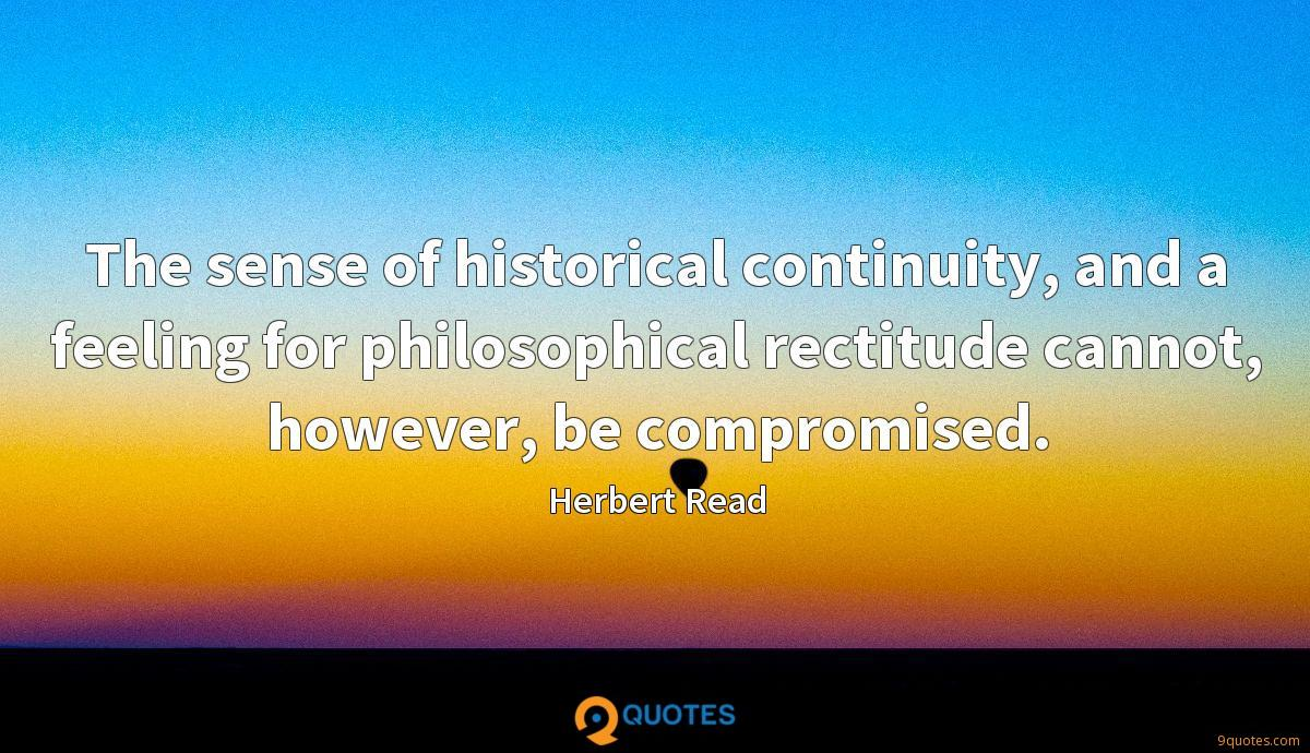 The sense of historical continuity, and a feeling for philosophical rectitude cannot, however, be compromised.