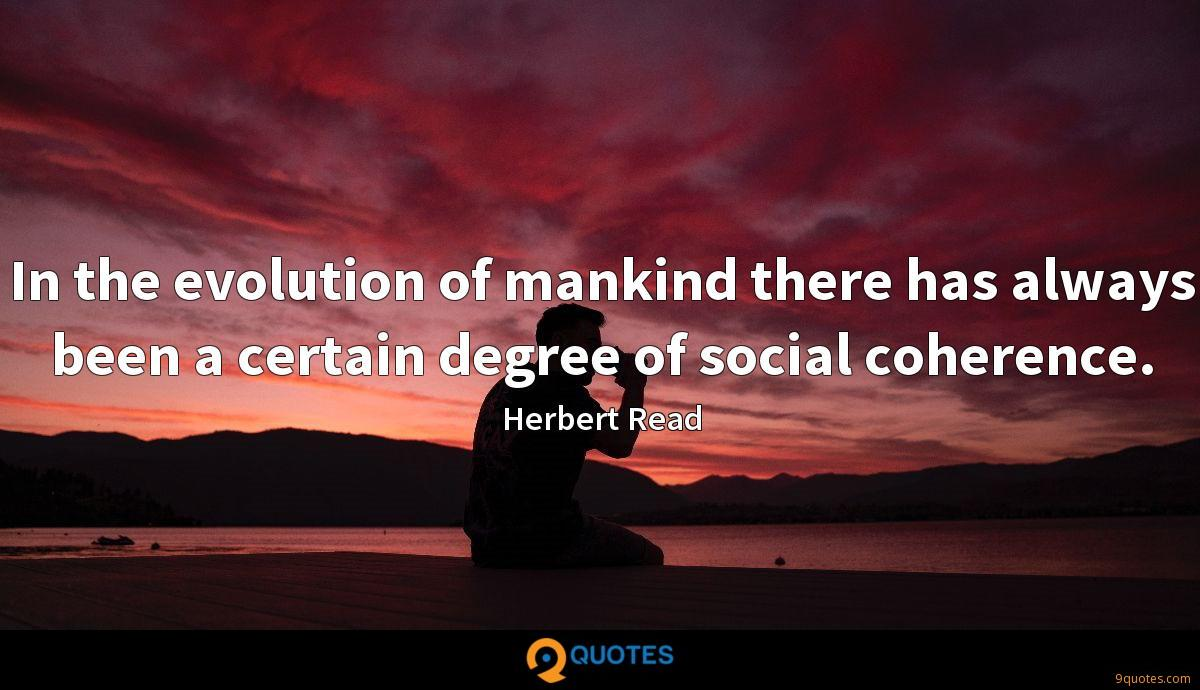In the evolution of mankind there has always been a certain degree of social coherence.