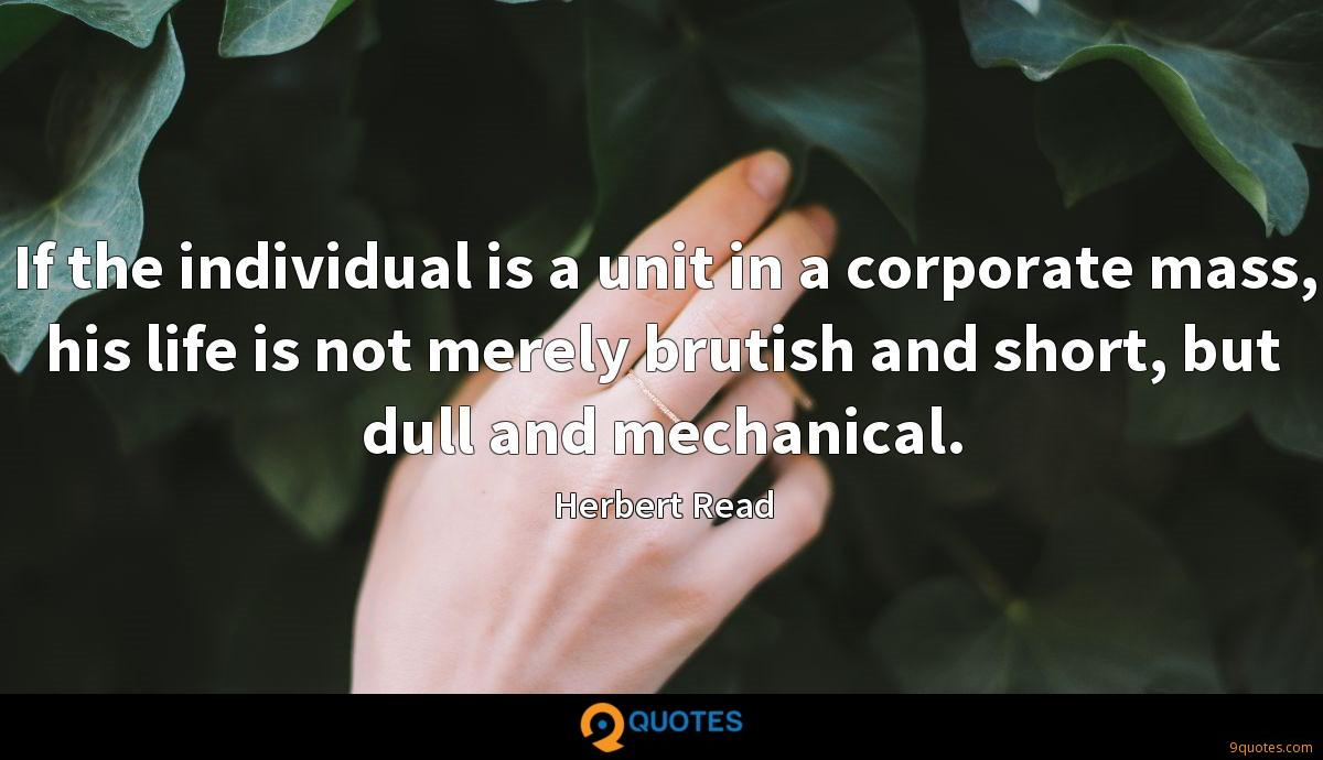 If the individual is a unit in a corporate mass, his life is not merely brutish and short, but dull and mechanical.