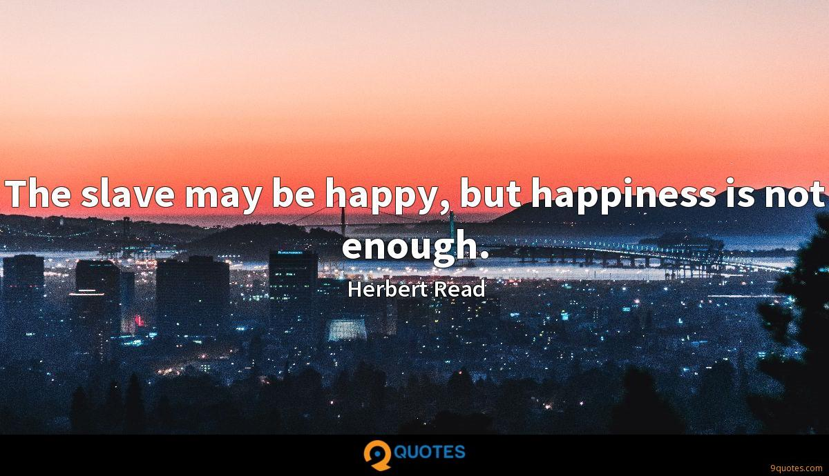 The slave may be happy, but happiness is not enough.