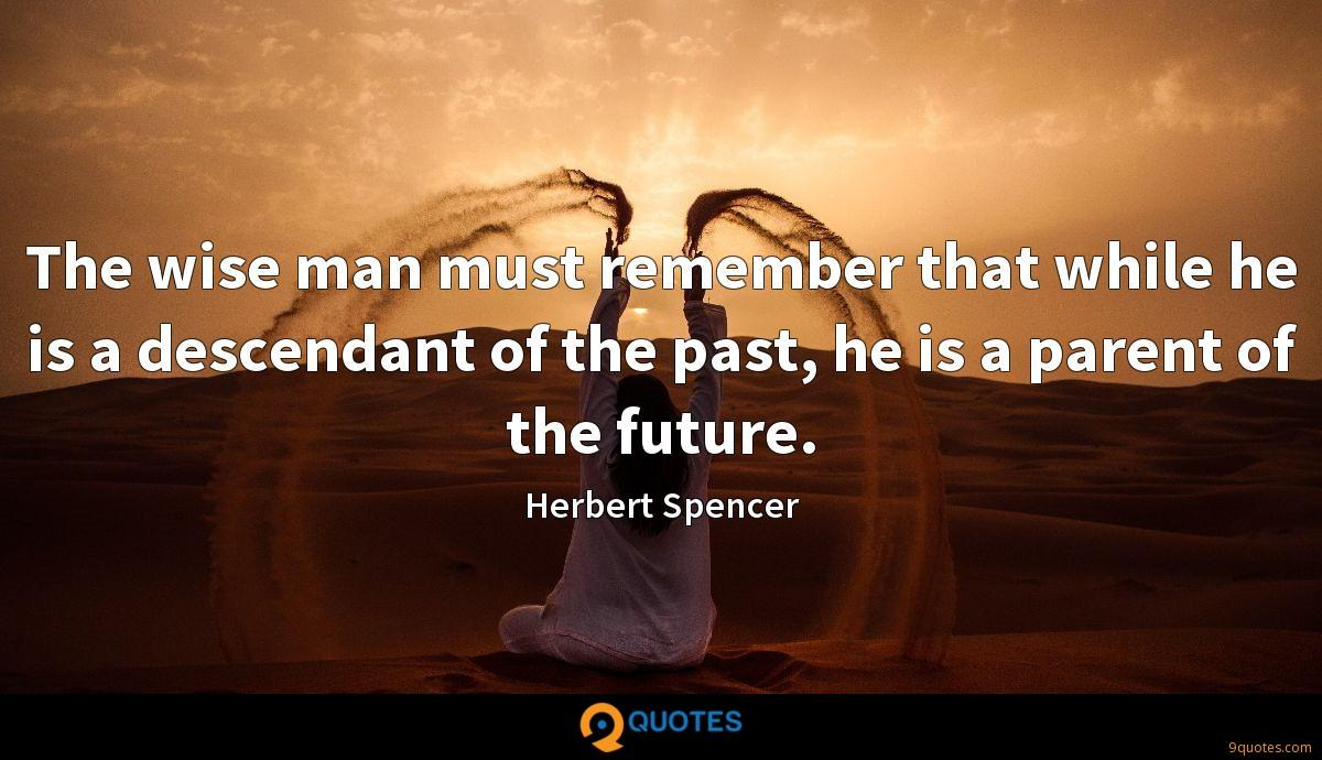 The wise man must remember that while he is a descendant of the past, he is a parent of the future.