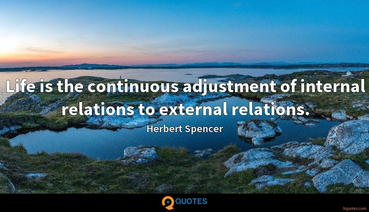 Life is the continuous adjustment of internal relations to external relations.