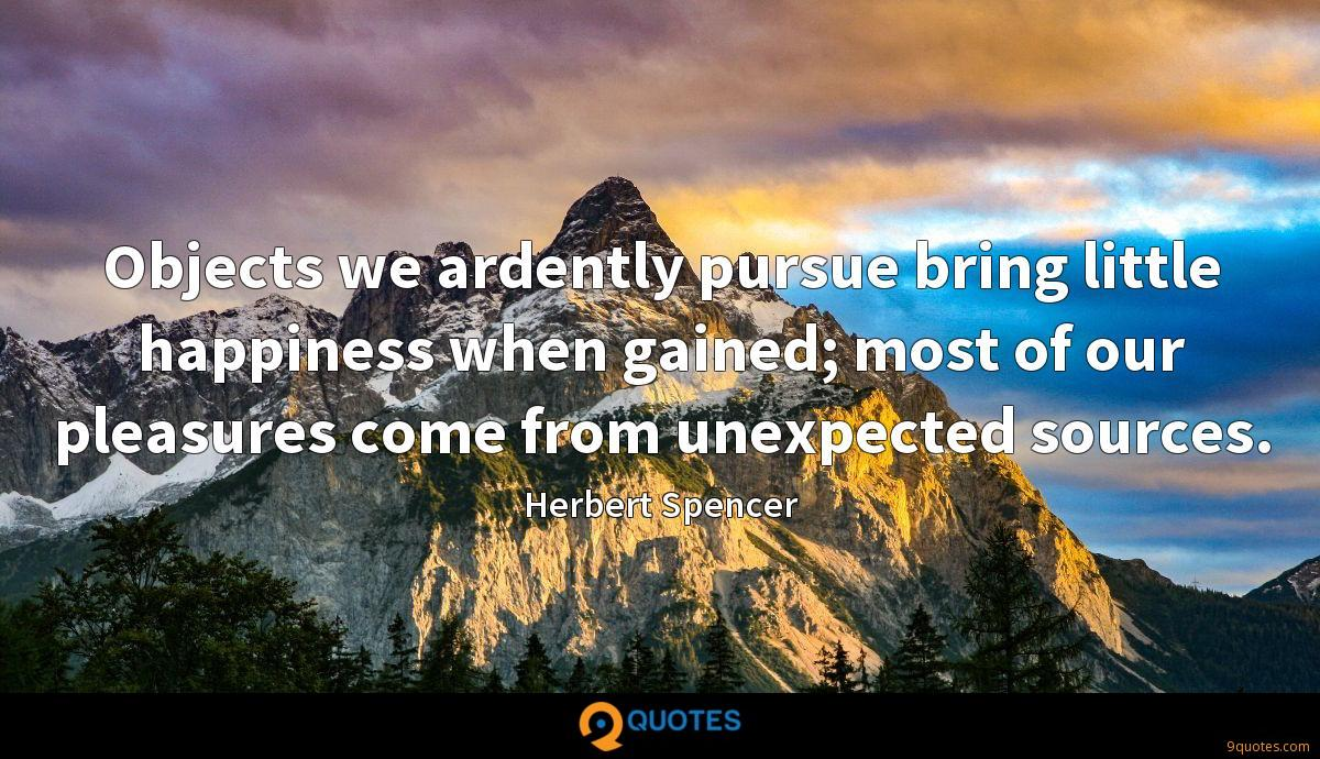 Objects we ardently pursue bring little happiness when gained; most of our pleasures come from unexpected sources.