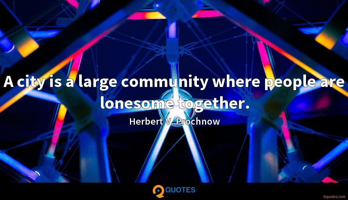 A city is a large community where people are lonesome together.