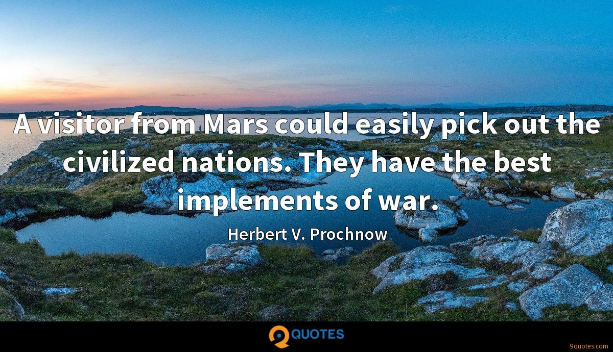 A visitor from Mars could easily pick out the civilized nations. They have the best implements of war.