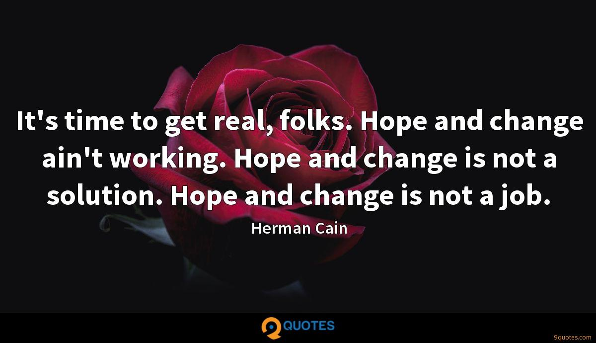 It's time to get real, folks. Hope and change ain't working. Hope and change is not a solution. Hope and change is not a job.