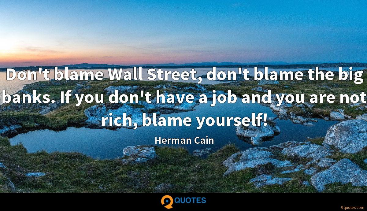 Don't blame Wall Street, don't blame the big banks. If you don't have a job and you are not rich, blame yourself!