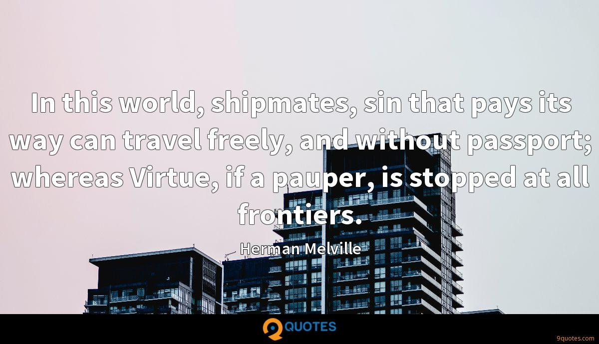 In this world, shipmates, sin that pays its way can travel freely, and without passport; whereas Virtue, if a pauper, is stopped at all frontiers.