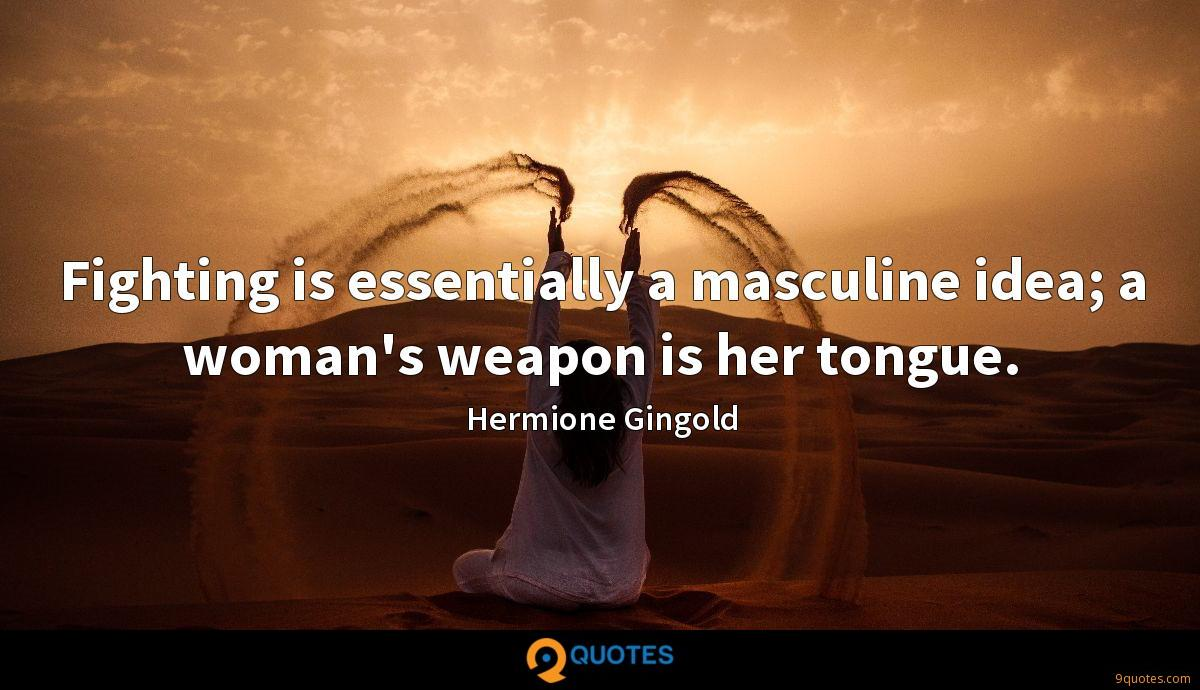 Fighting is essentially a masculine idea; a woman's weapon is her tongue.