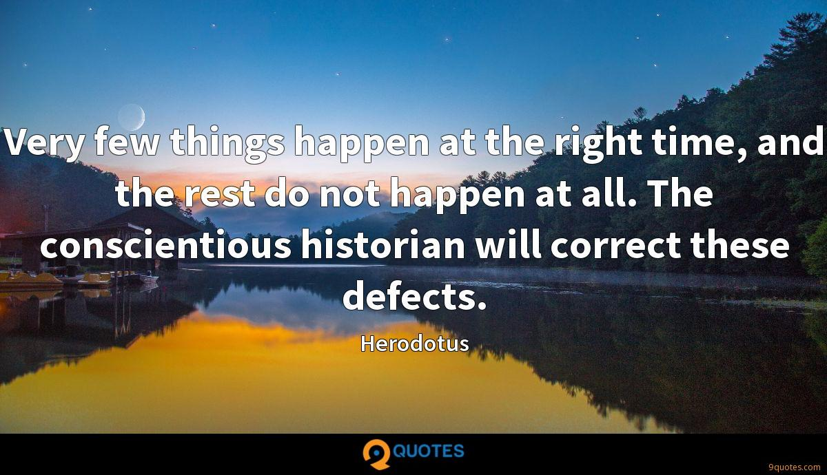 Very few things happen at the right time, and the rest do not happen at all. The conscientious historian will correct these defects.