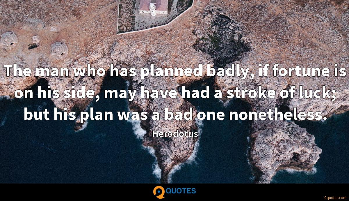The man who has planned badly, if fortune is on his side, may have had a stroke of luck; but his plan was a bad one nonetheless.