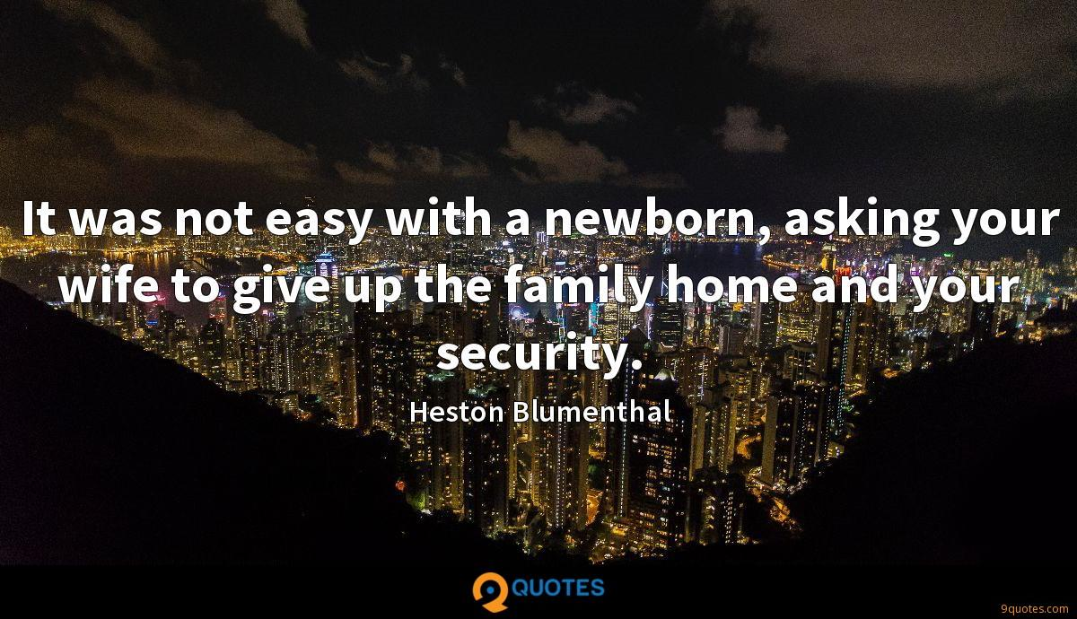It was not easy with a newborn, asking your wife to give up the family home and your security.