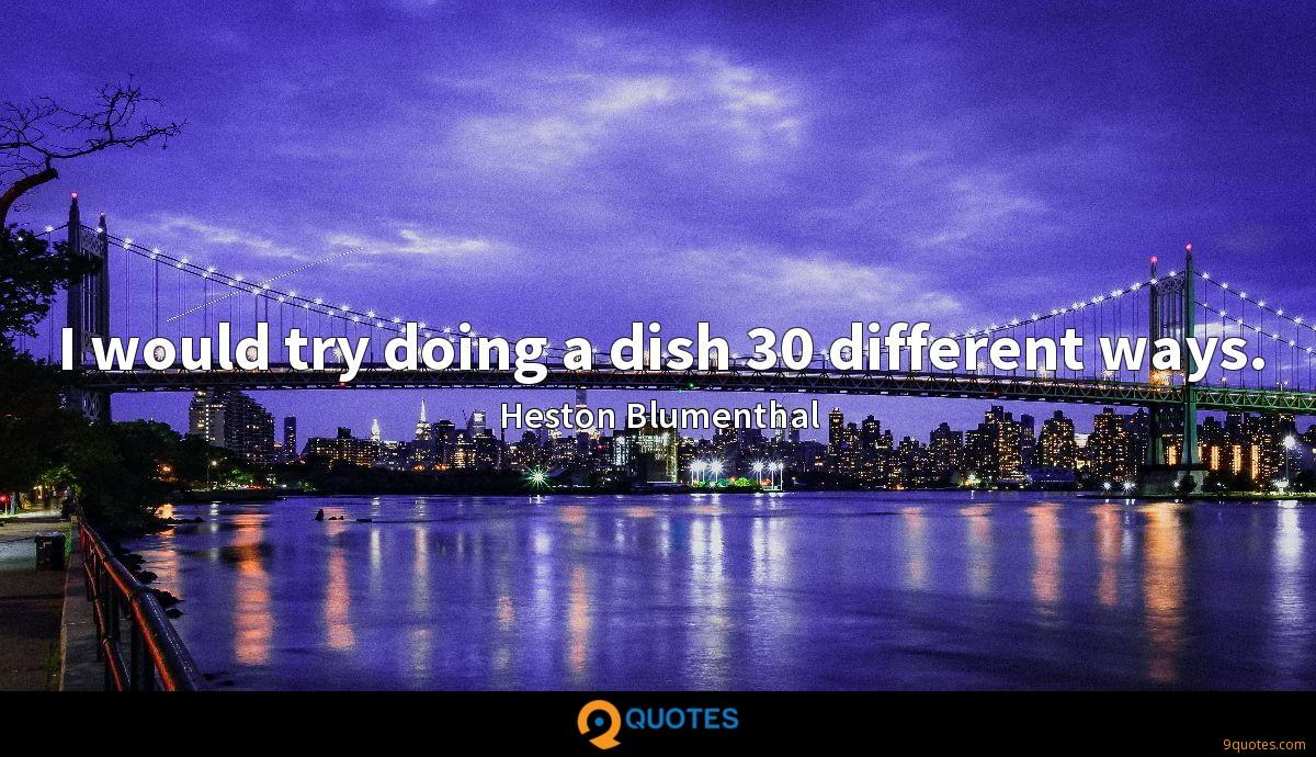 I would try doing a dish 30 different ways.
