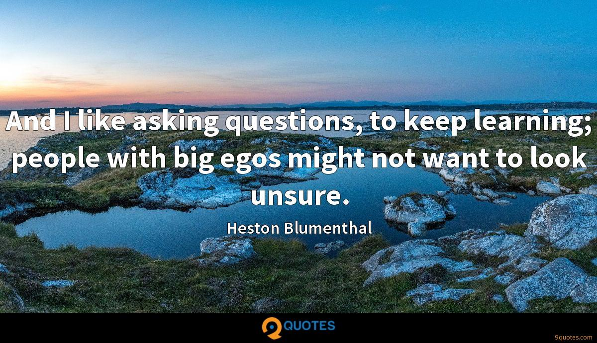 And I like asking questions, to keep learning; people with big egos might not want to look unsure.